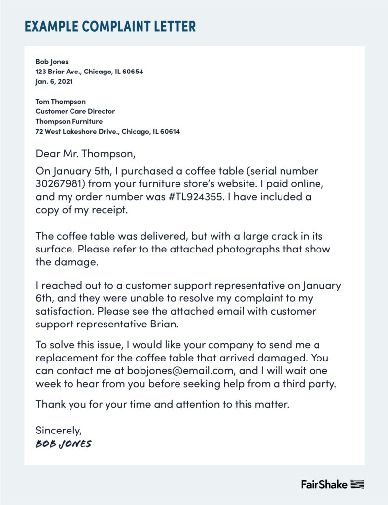 Sample complaint letter. Full text: Example Complaint Letter Bob Jones 123 Briar Ave., Chicago, IL 60654 Jan. 6, 2021 Tom Thompson Customer Care Director Thompson Furniture 72 West Lakeshore Dr., Chicago, IL, 60614 Dear Mr. Thompson, On January 5th, I purchased a coffee table (serial number 30267981) from your furniture store's website. I paid online, and my order number was #TL924355. I have included a copy of my receipt. The coffee table was delivered, but with a large crack in its surface. Please refer to the attached photographs that show the damage. I reached out to a customer support representative on January 6th, and they were unable to resolve my complaint to my satisfaction. Please see the attached email with customer support representative Brian. To solve this issue, I would like you company to send me a replacement for the coffee table that arrived damage. You can contact me at bobjones@email.com, and I will wait one week to hear from you before seeking help from a third party. Thank you for your time and attention to this matter. Sincerely, Bob Jones